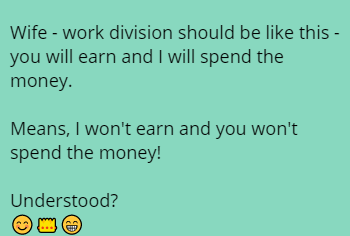 Wife - work division should be like this - you will earn and I will spend the money.   Means, I won't earn and you won't spend the money!  Understood? 😊👑😁