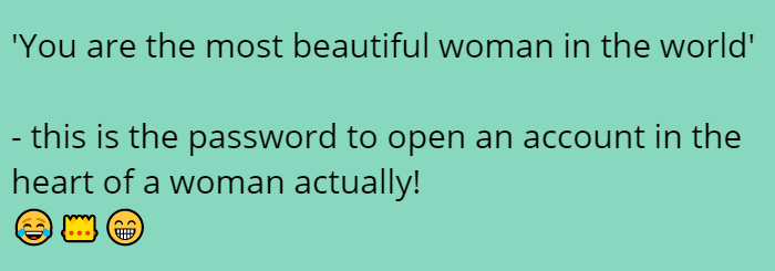 'You are the most beautiful woman in the world'   - this is the password to open an account in the heart of a woman actually! 😂👑😁