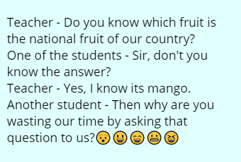 Teacher - Do you know which fruit is the national fruit of our country? One of the students - Sir, don't you know the answer? Teacher - Yes, I know its mango. Another student - Then why are you wasting our time by asking that question to us?😯😃😄😬😆