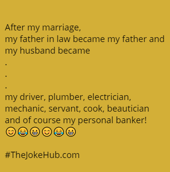 After my marriage,  my father in law became my father and my husband became  . . . my driver, plumber, electrician, mechanic, servant, cook, beautician and of course my personal banker! 😊😂😀😊😂😀  #TheJokeHub.com