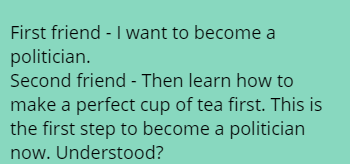 First friend - I want to become a politician.  Second friend - Then learn how to make a perfect cup of tea first. This is the first  step to become a politician now. Understood?