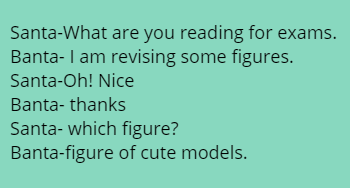 Santa-What are you reading  for exams.  Banta- I am revising some figures. Santa-Oh! Nice  Banta- thanks Santa- which figure? Banta-figure of cute models.