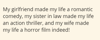 My girlfriend made my life a romantic comedy, my sister in law made my life an action thriller, and my wife made my life a horror film indeed!