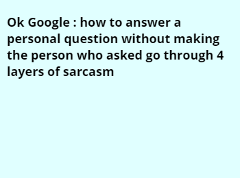 Ok Google : how to answer a personal question without making the person who asked go through 4 layers of sarcasm
