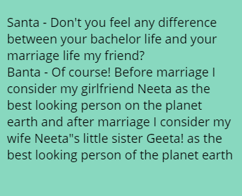 Santa - Don't you feel any difference between your bachelor life and your marriage life my friend? Banta - Of course! Before marriage I consider my girlfriend Neeta as the best looking person on the planet earth and after marriage I consider my wife Neeta