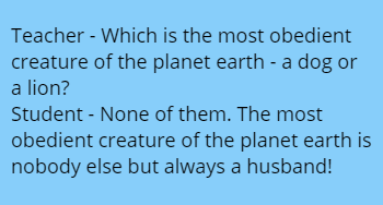 Teacher - Which is the most obedient creature of the planet earth - a dog or a lion? Student - None of them. The most obedient creature of the planet earth is nobody else but always a husband!