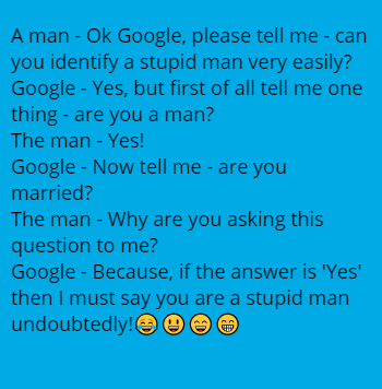 A man - Ok Google, please tell me - can you identify a stupid man very easily? Google - Yes, but first of all tell me one thing - are you a man? The man - Yes! Google - Now tell me - are you married? The man - Why are you asking this question to me? Google - Because, if the answer is 'Yes' then I must say you are a stupid man undoubtedly!😂😃😄😁