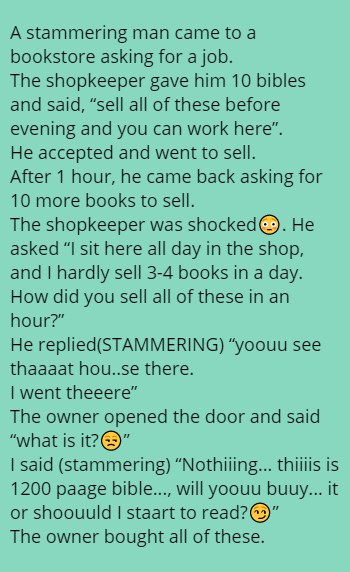 "A stammering man came to a bookstore asking for a job. The shopkeeper gave him 10 bibles and said, ""sell all of these before evening and you can work here"".  He accepted and went to sell. After 1 hour, he came back asking for 10 more books to sell.  The shopkeeper was shocked😳. He asked ""I sit here all day in the shop, and I hardly sell 3-4 books in a day. How did you sell all of these in an hour?"" He replied(STAMMERING) ""yoouu see thaaaat hou..se there.  I went theeere"" The owner opened the door and said ""what is it?😒"" I said (stammering) ""Nothiiing... thiiiis is 1200 paage bible..., will yoouu buuy... it or shoouuld I staart to read?😏"" The owner bought all of these."