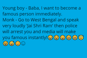 Young boy - Baba, I want to become a famous person immediately.  Monk - Go to West Bengal and speak very loudly 'Jai Shri Ram' then police will arrest you and media will make you famous instantly!😂😃😄😁😀😇😆😅😊☺