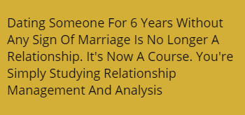 Dating Someone For 6 Years Without Any Sign Of Marriage Is No Longer A Relationship. It's Now A Course. You're Simply Studying Relationship Management  And Analysis