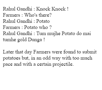 Rahul Gandhi : Knock Knock ! Farmers          : Who's there? Rahul Gandhi : Potato  Farmers          : Potato who ? Rahul Gandhi : Tum mujhe Potato do mai tumhe gold Dunga !  Later that day Farmers were found to submit potatoes but, in an odd way with too much pace and with a certain projectile.