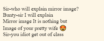 Sir-who will explain mirror image? Bunty-sir I will explain Mirror image It is nothing but  Image of your pretty wife 😍 Sir-you idiot get out of class