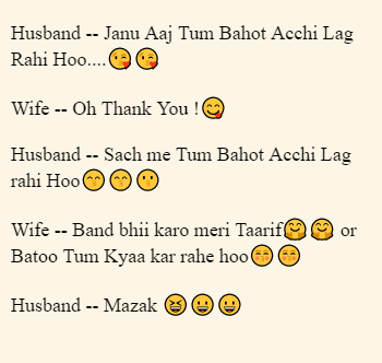 Husband -- Janu Aaj Tum Bahot Acchi Lag Rahi Hoo....😘😘  Wife -- Oh Thank You !😋  Husband -- Sach me Tum Bahot Acchi Lag rahi Hoo😙😙😗  Wife -- Band bhii karo meri Taarif🤗🤗  or Batoo Tum Kyaa kar rahe hoo😚😚  Husband -- Mazak 😆😀😀