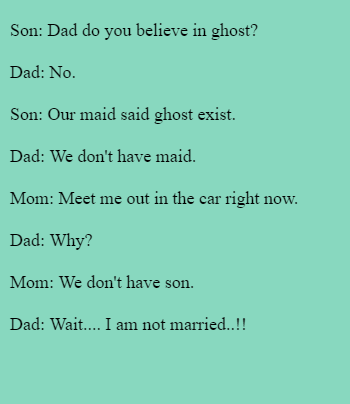 Son: Dad do you believe in ghost?  Dad: No.  Son: Our maid said ghost exist.  Dad: We don't have maid.  Mom: Meet me out in the car right now.  Dad: Why?  Mom: We don't have son.  Dad: Wait.... I am not married..!!