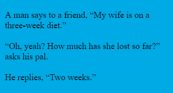 "A man says to a friend, ""My wife is on a three-week diet.""  ""Oh, yeah? How much has she lost so far?"" asks his pal.  He replies, ""Two weeks."""