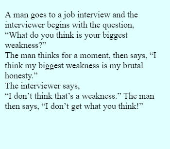 "A man goes to a job interview and the interviewer begins with the question,  ""What do you think is your biggest weakness?""  The man thinks for a moment, then says, ""I think my biggest weakness is my  utal honesty.""  The interviewer says,  ""I don't think that's a weakness."" The man then says, ""I don't get what you think!"""