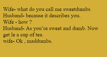 Wife- what do you call me sweetdumbs  Husband- because it describes you. Wife - how ? Husband- As you're sweet and dumb. Now get le a cup of tea.  wife- Ok , maddumbs.